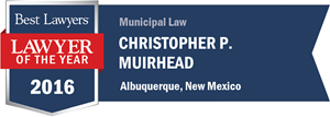 Christopher P. Muirhead has earned a Lawyer of the Year award for 2016!