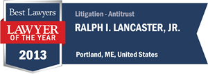 Ralph I. Lancaster, Jr. has earned a Lawyer of the Year award for 2013!