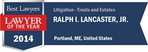 Ralph I. Lancaster, Jr. has earned a Lawyer of the Year award for 2014!