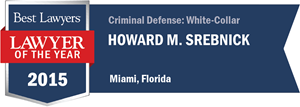 Howard M. Srebnick has earned a Lawyer of the Year award for 2015!