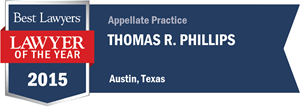 Thomas R. Phillips has earned a Lawyer of the Year award for 2015!