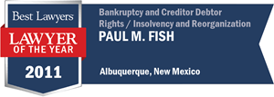 Paul M. Fish has earned a Lawyer of the Year award for 2011!